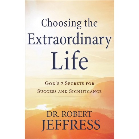 choosing the extraordinary life gods 7 secrets for success and significance