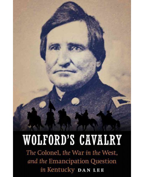 Wolford's Cavalry : The Colonel, the War in the West, and the Emancipation Question in Kentucky - image 1 of 1