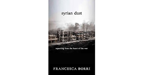 Syrian Dust : reporting from the heart of the battle for Aleppo (Paperback) (Francesca Borri) - image 1 of 1