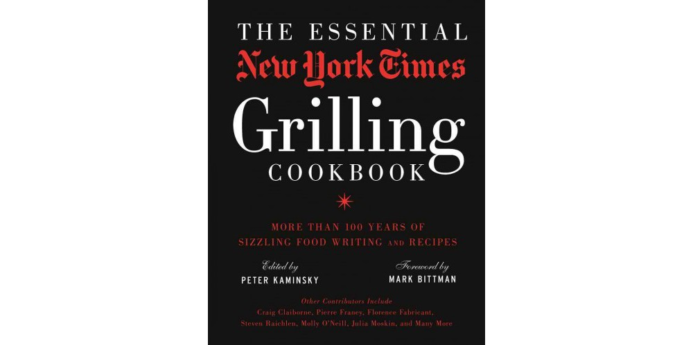 Essential New York Times Grilling Cookbook : More Than 100 Years of Sizzling Food Writing and Recipes
