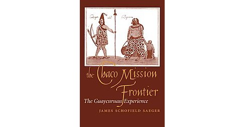 Chaco Mission Frontier : The Guaycuruan Experience (Reprint) (Paperback) (James Schofield Saeger) - image 1 of 1
