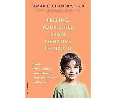 Freeing Your Child from Negative Thinking : Powerful, Practical Strategies to Build a Lifetime of - image 1 of 1