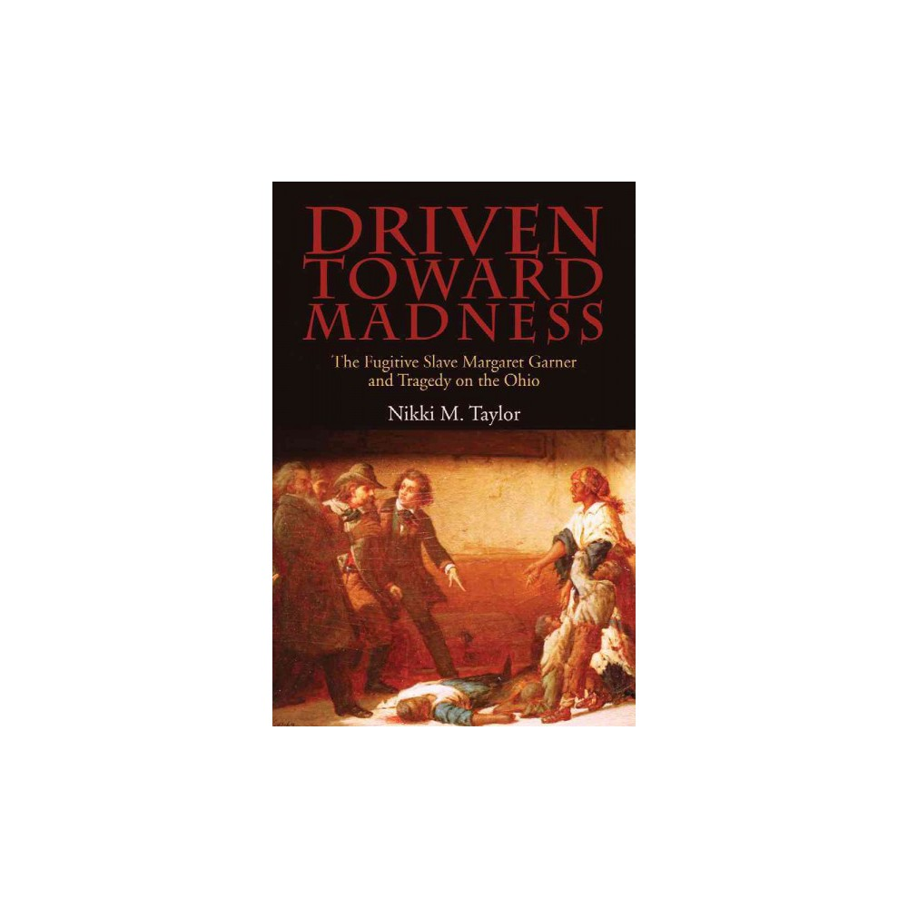 Driven Toward Madness : The Fugitive Slave Margaret Garner and Tragedy on the Ohio (Paperback) (Nikki M.