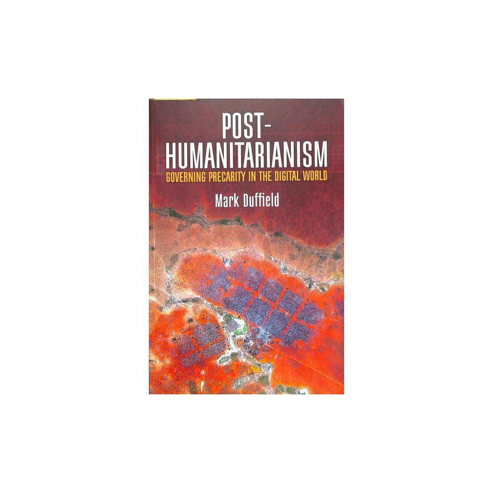 Post-Humanitarianism : Governing Precarity in the Digital World - by Mark Duffield (Paperback)