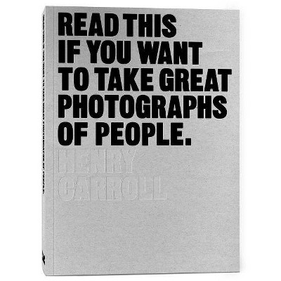 Read This If You Want to Take Great Photographs of People - by  Henry Carroll (Paperback)