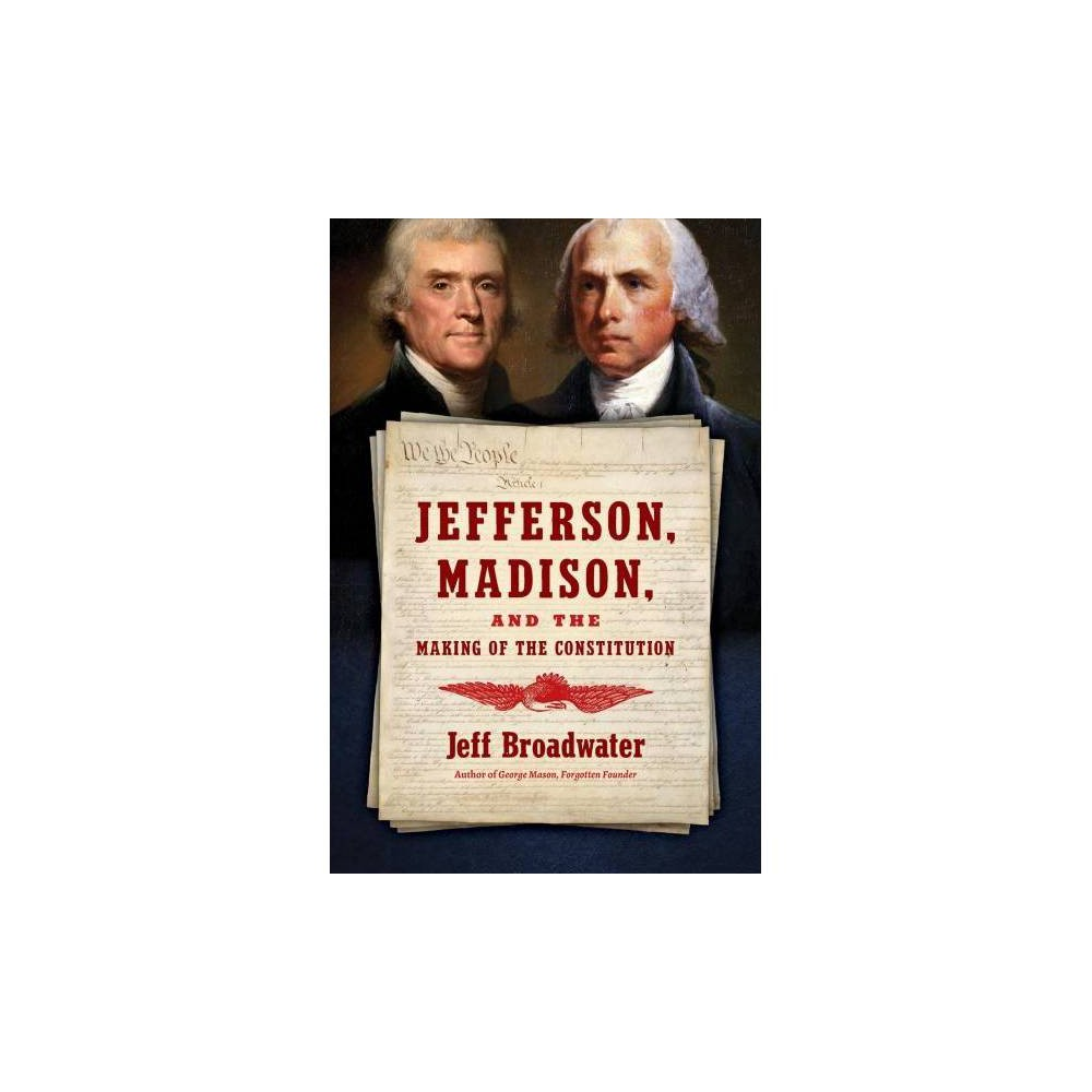 Jefferson, Madison, and the Making of the Constitution - by Jeff Broadwater (Hardcover)