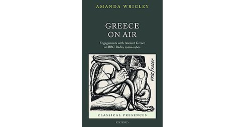 Greece on Air : Engagements With Ancient Greece on BBC Radio, 1920s-1960s (Hardcover) (Amanda Wrigley) - image 1 of 1