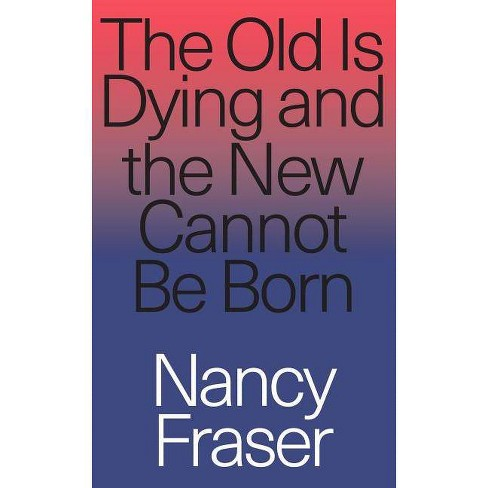 The Old Is Dying and the New Cannot Be Born - by  Nancy Fraser (Paperback) - image 1 of 1