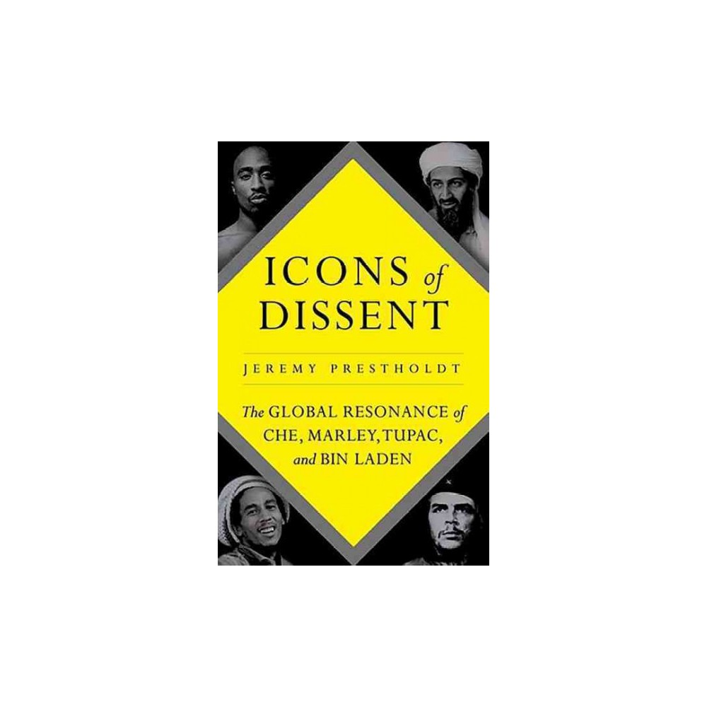 Icons of Dissent : The Global Resonance of Che, Marley, Tupac and Bin Laden - (Hardcover)