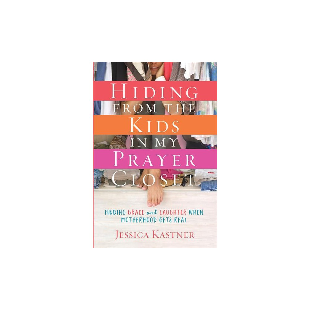 Hiding from the Kids in My Prayer Closet : Finding Grace and Laughter When Motherhood Gets Real
