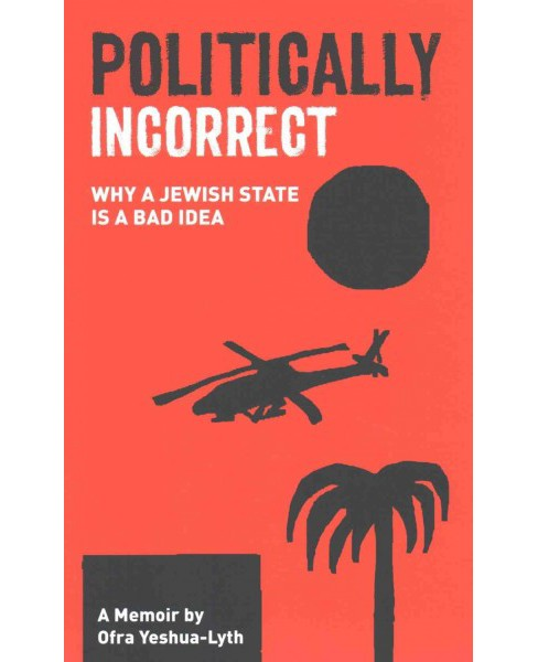 Politically Incorrect : Why a Jewish State Is a Bad Idea (Paperback) (Ofra Yeshua-lyth) - image 1 of 1