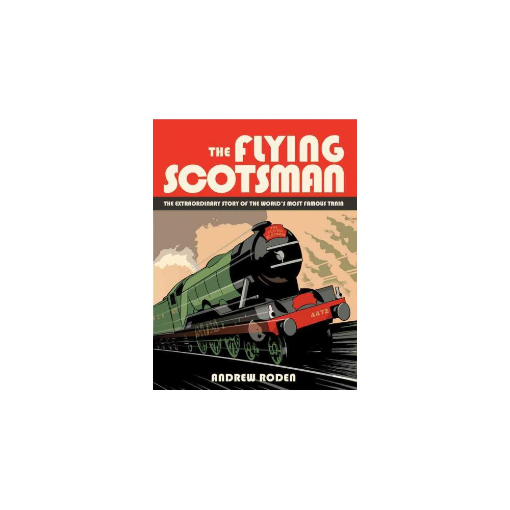 Flying Scotsman : The Extraordinary Story of the World's Most Famous Train (Hardcover) (Andrew Roden)