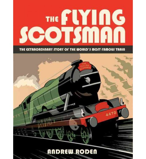 Flying Scotsman : The Extraordinary Story of the World's Most Famous Train (Hardcover) (Andrew Roden) - image 1 of 1