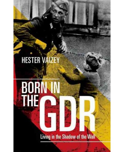 Born in the Gdr : Living in the Shadow of the Wall (Reprint) (Paperback) (Hester Vaizey) - image 1 of 1