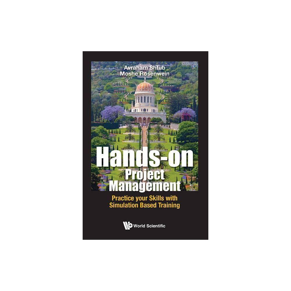 Hands On Project Management Practice Your Skills With Simulation Based Training By Avraham Shtub Moshe Rosenwein Hardcover