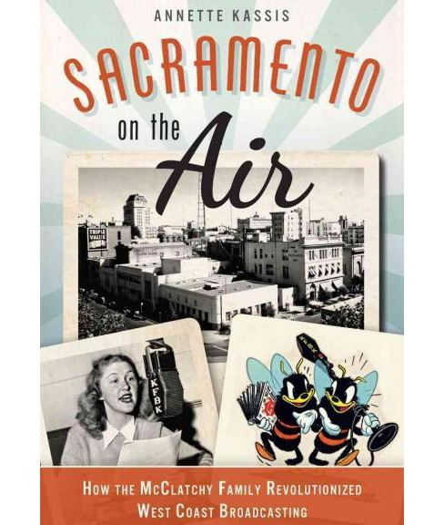 Sacramento on the Air : How the Mcclatchy Family Revolutionized West Coast Broadcasting (Paperback) - image 1 of 1