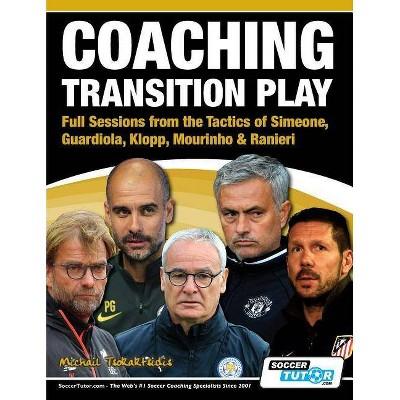 Coaching Transition Play - Full Sessions from the Tactics of Simeone, Guardiola, Klopp, Mourinho & Ranieri - by  Michail Tsokaktsidis (Paperback)