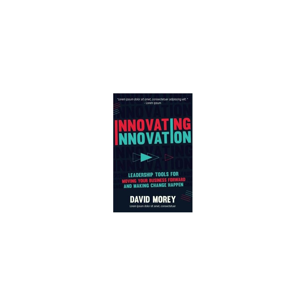 Innovating Innovation : Leadership Tools to Make Revolutionary Change Happen for You and Your Business
