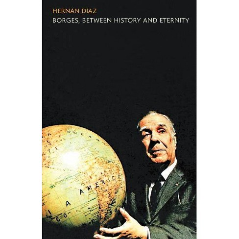 Borges, Between History and Eternity - by  Hernan Diaz (Paperback) - image 1 of 1