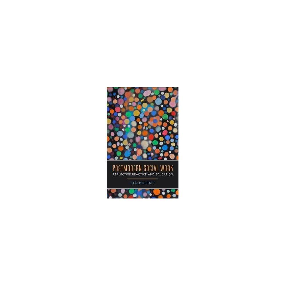 Postmodern Social Work : Reflective Practice and Education - by Ken Moffatt (Paperback)