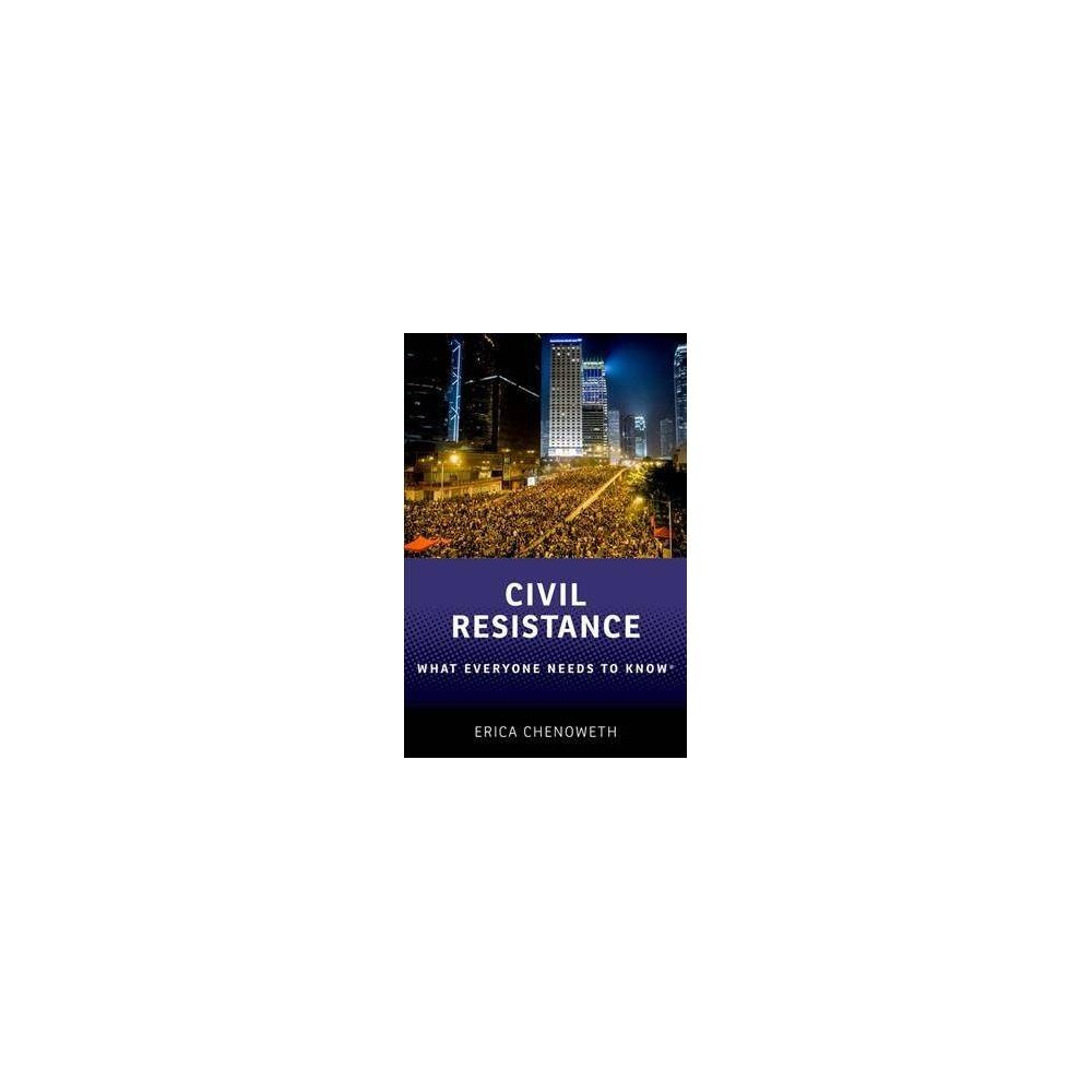 Civil Resistance - (What Everyone Needs to Know) by Erica Chenoweth (Hardcover)