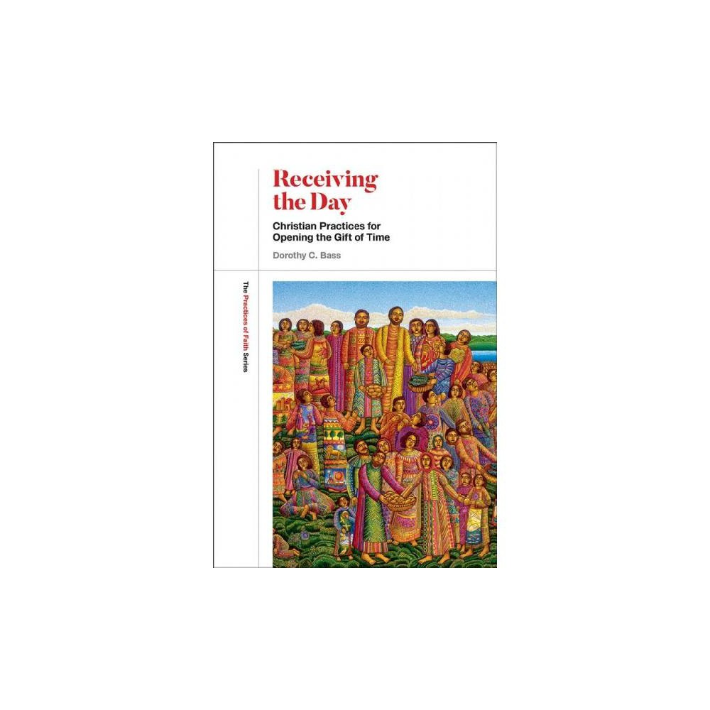 Receiving the Day : Christian Practices for Opening the Gift of Time - by Dorothy C. Bass (Paperback)