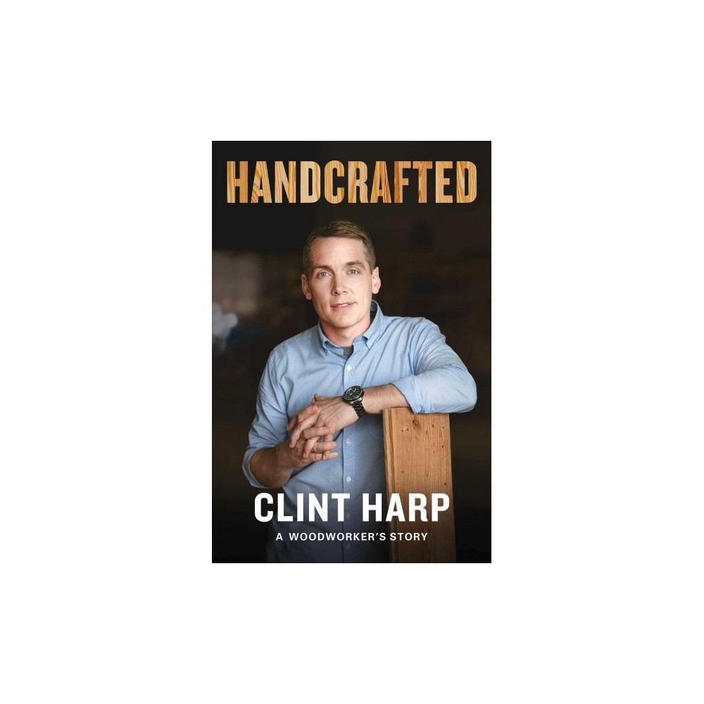Handcrafted : A Woodworker's Story - by Clint Harp (Hardcover)