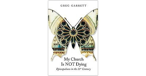 My Church Is Not Dying : Episcopalians in the 21st Century (Paperback) (Greg Garrett) - image 1 of 1