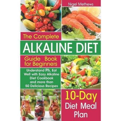 The Complete Alkaline Diet Guide Book for Beginners - by Nigel Methews  (Paperback)