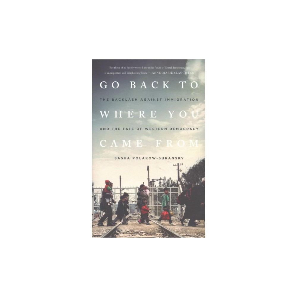 Go Back to Where You Came From : The Backlash Against Immigration and the Fate of Western Democracy