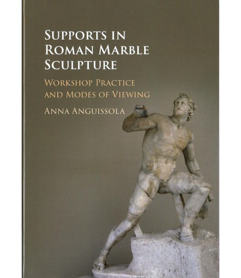Supports in Roman Marble Sculpture : Workshop Practice and Modes of Viewing -  (Hardcover) - image 1 of 1