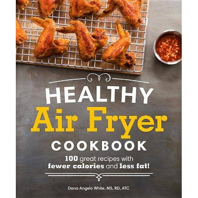 Healthy Air Fryer Cookbook : 100 Great Recipes With Fewer Calories and Less Fat - by Dana Angelo White (Paperback)