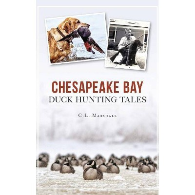 Chesapeake Bay Duck Hunting Tales - by C L Marshall (Hardcover)