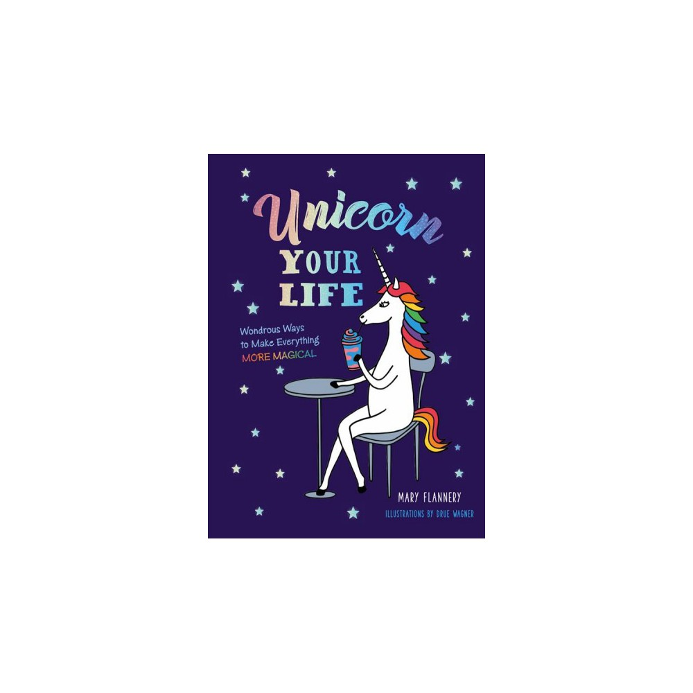 Unicorn Your Life : Wondrous Ways to Make Everything More Magical - by Mary Flannery (Hardcover)