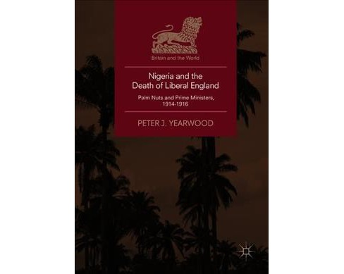 Nigeria and the Death of Liberal England : Palm Nuts and Prime Ministers, 1914-1916 -  (Hardcover) - image 1 of 1
