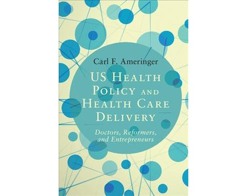 US Health Policy and Health Care Delivery : Doctors, Reformers, and Entrepreneurs -  (Hardcover) - image 1 of 1