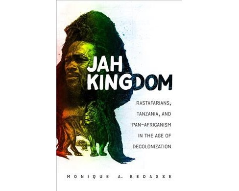 Jah Kingdom : Rastafarians, Tanzania, and Pan-Africanism in the Age of Decolonization -  (Paperback) - image 1 of 1