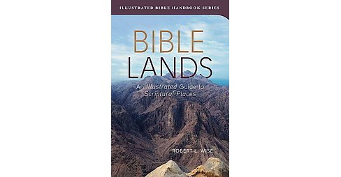 Bible Lands : An Illustrated Guide to Scriptural Places (Paperback) (Robert L. Wise) - image 1 of 1