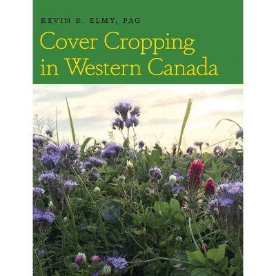 Cover Cropping in Western Canada - by  Kevin R Elmy (Hardcover)