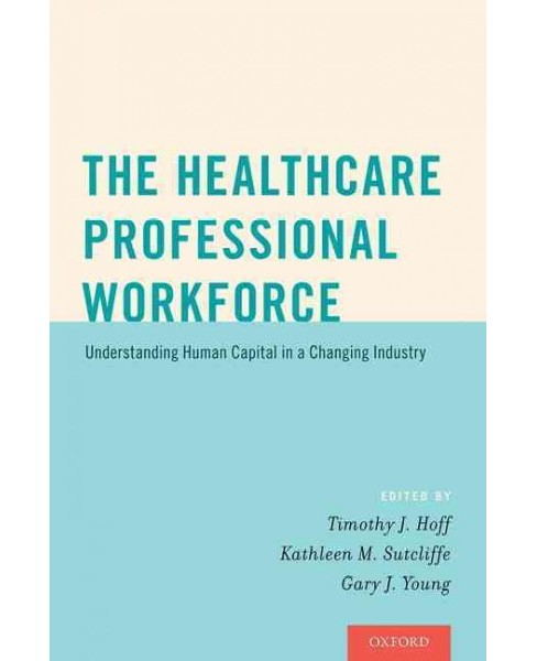 Healthcare Professional Workforce : Understanding Human Capital in a Changing Industry (Paperback) - image 1 of 1