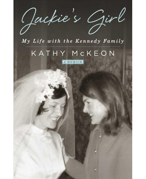 Jackie's Girl : My Life With the Kennedy Family -  by Kathy Mckeon (Hardcover) - image 1 of 1