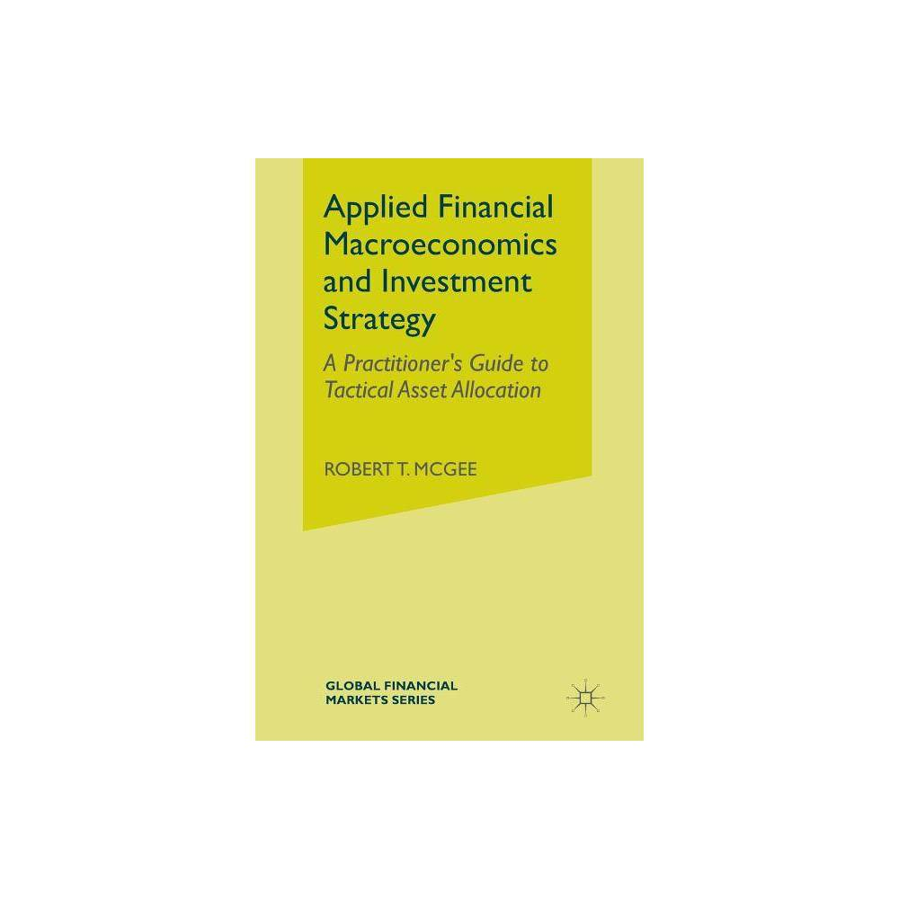 Applied Financial Macroeconomics and Investment Strategy - (Global Financial Markets) by Robert T McGee (Paperback)