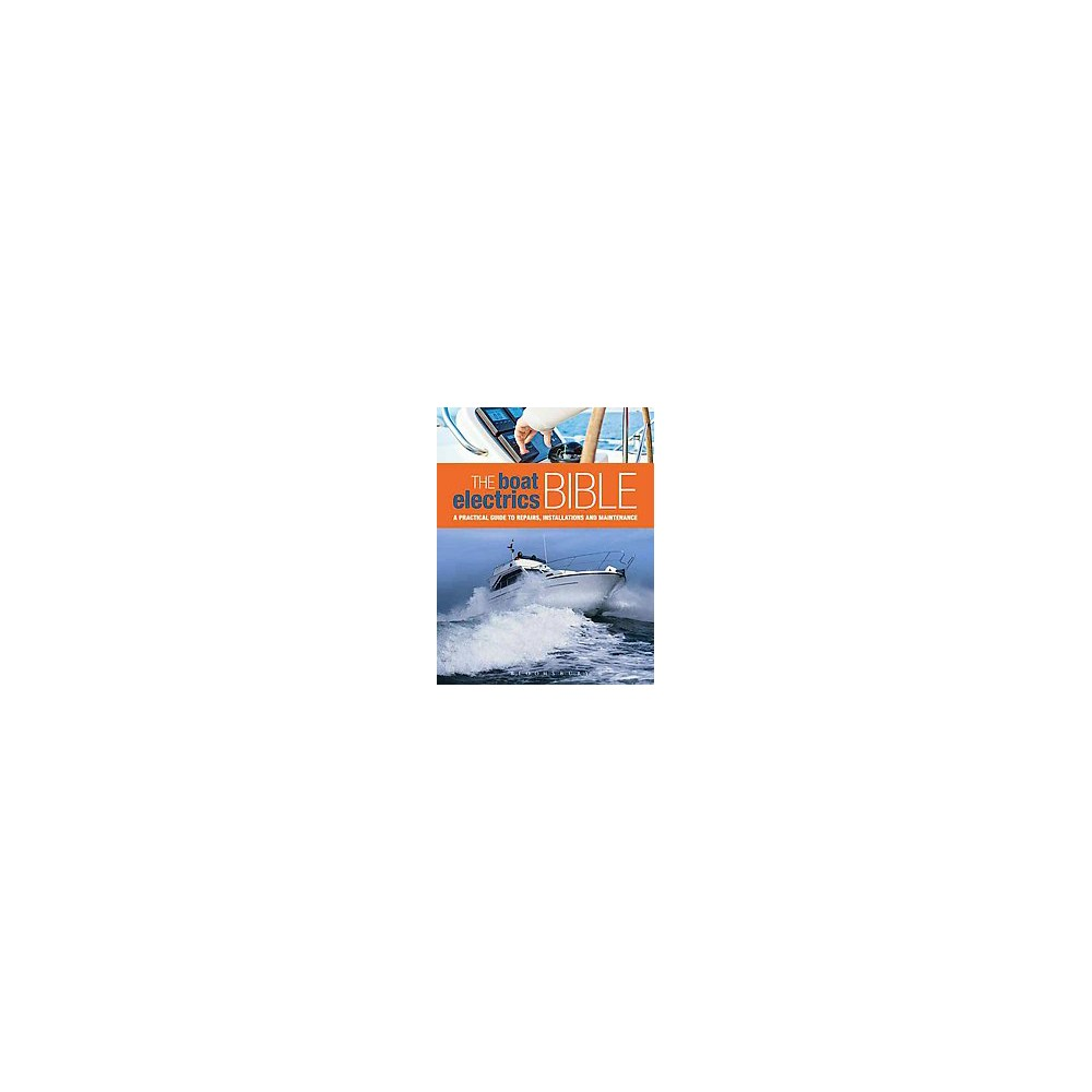 Boat Electrics Bible : A Practical Guide to Repairs, Installations and Maintenance on Yachts and