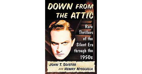 Down from the Attic : Rare Thrillers of the Silent Era through the 1950s (Paperback) (John T. Soister) - image 1 of 1