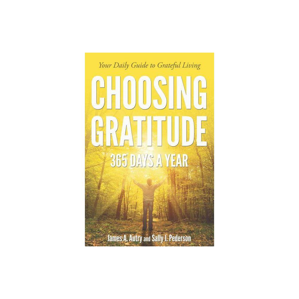 Choosing Gratitude 365 Days a Year - by Sally J Pederson & James A Autry (Paperback) In this follow-up to his best seller Choosing Gratitude: Learning to Love the Life You Have, renowned author James A. Autry joins his wife Sally J. Pederson for a year of gratefulness. Each devotion challenges us to see a source of gratefulness amidst the normal, burdensome circumstances of life. As the year progresses, we are let into Jim and Sally's lives, their trips to visit family, the blessings of their sons and friends. They remind us of things that happened last week or a month ago, even the weather, and so we are looped into the confidence of wise friends who really are the most positive, grateful people we would ever hope to meet. We want to be more grateful as we want to be more honest, more courageous, more generous. Each month, Jim and Sally highlight an added virtue to direct us on our guide to grateful living. Filled with quotes, poems, and the inspired voices of both Pederson and Autry, in a society consumed by fears of not having  enough -money, possessions, security, and so on-this book suggests that if we cultivate gratitude as a way of being, we may not change the world and its ills, but we can change our response to the world. Gender: unisex.