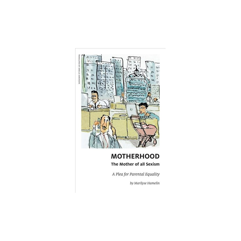 Motherhood, the Mother of All Sexism : A Plea for Parental Equality - by Marilyse Hamelin (Paperback)