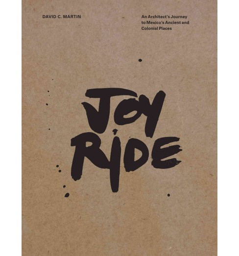 Joyride : An Architect's Journey to Mexico's Ancient and Colonial Places (Hardcover) (David C. Martin) - image 1 of 1