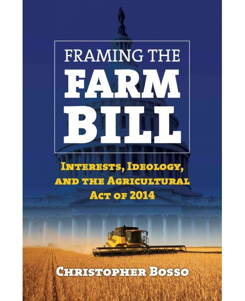 Framing the Farm Bill : Interests, Ideology, and Agricultural Act of 2014 (Paperback) (Christopher - image 1 of 1