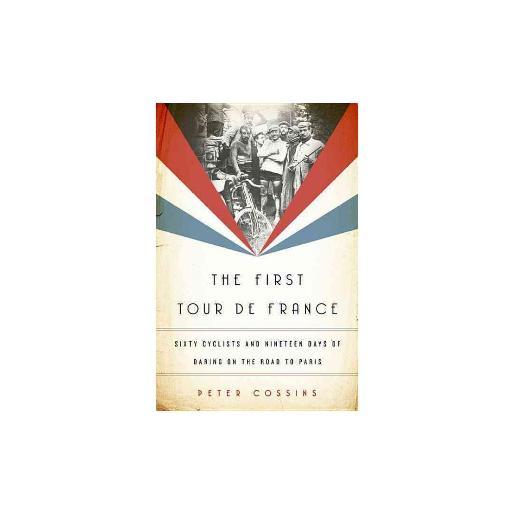 First Tour de France : Sixty Cyclists and Nineteen Days of Daring on the Road to Paris - (Hardcover)