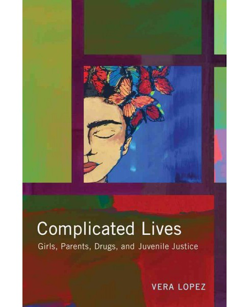 Complicated Lives : Girls, Parents, Drugs, and Juvenile Justice (Paperback) (Vera Lopez) - image 1 of 1